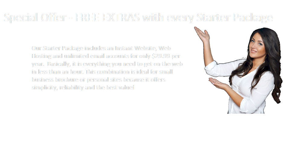 Our Starter Package includes an Instant Website, Web Hosting and unlimited email accounts for only $29.99 per year.  Basically, it is everything you need to get on the web in less than an hour. This combination is ideal for small business brochure or personal sites because it offers simplicity, reliability and the best value!